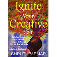 Ignite Your Creative Self: Kindle Your Creativity, Spark the Ideas, Explore the Potential, Build Your High Self -Esteem…