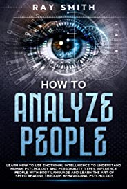 How to Analyze People: Use Emotional Intelligence to Understand Human Behavioral Psychology and Personality Types. Influence