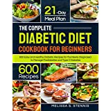 The Complete Diabetic Diet Cookbook for Beginners: 600 Easy and Healthy Diabetic Recipes for the Newly Diagnosed with 21-Day