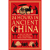 24 Hours in Ancient China: A Day in the Life of the People Who Lived There (24 Hours in Ancient History Book 4) (English…
