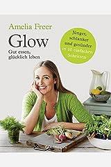 Glow: Gut essen, glücklich leben - Jünger, schlanker und gesünder  - in 10 einfachen Schritten (German Edition) Kindle Edition