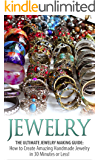 Jewelry: The Ultimate Jewelry Making Guide: How to Create Amazing Handmade Jewelry in 30 Minutes or Less! (Jewelry - Jewelry Making - Handmade Jewelry ... Design - Jewelry Making for Beginners)