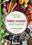 Selber machen statt kaufen – Garten und Balkon: 111 Projekte und Ideen für den naturnahen Biogarten: 111 Projekte und…
