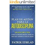 Plan de acción para la Autodisciplina: Una guía simple para vencer la procrastinación, lograr tus objetivos y obtener la vida