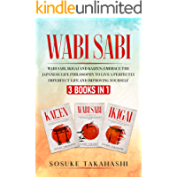 WABI SABI 3 BOOKS IN 1: WABI SABI, IKIGAI AND KAIZEN: Embrace The Japanese Life Philosophy To Live A Perfectly Imperfect…