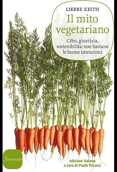 Il Mito Vegetariano Cibo Giustizia Sostenibilità Non Bastano Le Buone Intenzioni Ebook Keith Lierre Perucci P Amazon It Kindle Store