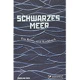 Schwarzes Meer: Ein Reise- und Kochbuch - Reiseberichte und Rezepte aus Osteuropa, Türkei, Bulgarien, Ukraine, Bessarabien un