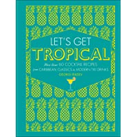 Let  39 s Get Tropical  More Than 60 Cocktail Recipes from Caribbean Classics to Modern Tiki Drinks