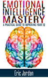 Emotional Intelligence: Mastery - A Practical Guide To Improving Your EQ (Social Skills, Business Skills, Success, Confidence, Relationships) (English Edition)