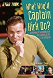 What Would Captain Kirk Do?: Intergalactic Wisdom from the Captain of the U.S.S. Enterprise (Star Trek)