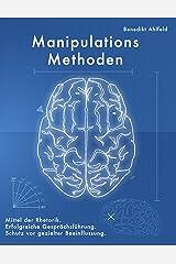 Manipulations-Methoden: Erfolgreiche Gesprächsführung, Mittel der Rhetorik und Schutz vor gezielter Beeinflussung. Kindle Ausgabe