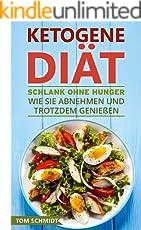 Ketogene Diät: Schlank ohne Hunger - Wie Sie abnehmen und trotzdem genießen (Ketogene Ernährung, ketogene Rezepte, ketogene Ernährung für Einsteiger, Fettlogik, gesund abnehmen, low carb high fat)