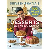 Shivesh Bhatia's Desserts for Every Mood: 100 feel-good recipes
