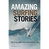 Amazing Surfing Stories: Tales of Incredible Waves & Remarkable Riders: 4 (Amazing Stories)