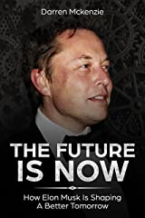 Elon Musk: The Future Is Now: | How Elon Musk Is Shaping A Better Tomorrow | Including Life Lessons That Lead To The Creation Of Tesla, SpaceX, PayPal And More Kindle Edition
