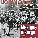 """Mexique insurgé: Chansons de la révolution mexicaine (1910-1914) [Collection """"Les chants de la révolution"""", Vol. 12]"""