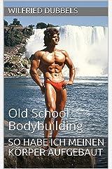 So habe ich meinen Körper aufgebaut: Old School Bodybuilding Kindle Ausgabe