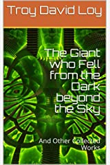 The Giant who Fell from the Dark beyond the Sky: And Other Collected Works Kindle Edition