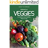 Versatile Veggies - A Colorful and Healthy Way to Live: 25 Delightful Recipes That Introduce Vegetables into Your Everyday Li