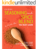 Every Seasoning and Spice Blend You Must Learn: Prepare Simple and Yet Mouthwatering Dishes with The Right Spices