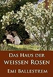 Das Haus der weißen Rosen: historischer Roman