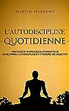 L'autodiscipline quotidienne: Habitudes et exercices quotidiens pour développer l'autodiscipline et atteindre tes objectifs (French Edition)