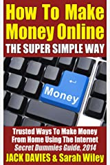 How To Make Money Online (The Super Simple Way) Trusted Ways To Make Money From Home Using The Internet: Secret Dummies Guide, 2014 (Super Simple Guides Book 3) Kindle Edition