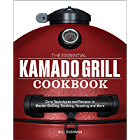 The Essential Kamado Grill Cookbook: Core Techniques and Recipes to Master Grilling, Smoking, Roasting, and More…