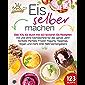 Eis selber machen: Das XXL Eis Buch mit 123 leckeren Eis Rezepten mit und ohne Eismaschine für das ganze Jahr! Sorbets…