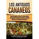 Los Antiguos Cananeos: Una Fascinante Guía de la Civilización Cananea que Dominó la Tierra de Canaán Antes de los Antiguos Is