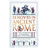 24 Hours in Ancient Rome: A Day in the Life of the People Who Lived There (24 Hours in Ancient History Book 1) (English Editi