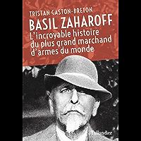 Basil Zaharoff: L'incroyable histoire du plus grand marchand d'armes du monde (Biographies)