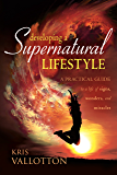 Developing a Supernatural Lifestyle: A Practical Guide to a Life of Signs, Wonders, and Miracles (English Edition)