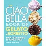 The Ciao Bella Book of Gelato and Sorbetto: Bold, Fresh Flavors to Make at Home: A Cookbook