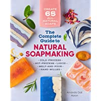 The Complete Guide to Natural Soap Making: Create 65 All-Natural Cold-Process, Hot-Process, Liquid, Melt-And-Pour, and…