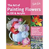The Art of Painting Flowers in Oil & Acrylic: Discover simple step-by-step techniques for painting an array of flowers and pl