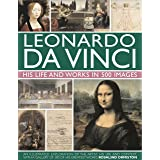 Leonardo Da Vinci: His Life and Works in 500 Images: An Illustrated Exploration of the Artist, His Life and Context, with a G