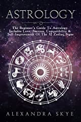 Astrology: The Beginner's Guide To Astrology. Includes Love, Success, Compatibility & Self-Improvement Of The 12 Zodiac Signs Kindle Edition