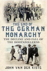 The End of the German Monarchy: The Decline and Fall of the Hohenzollerns Hardcover
