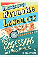 Mastering Hypnotic Language - Further Confessions of a Rogue Hypnotist Kindle Edition