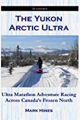The Yukon Arctic Ultra: Ultra Marathon Adventure Racing Across Canada's Frozen North (In Extremis Book 3) Kindle Edition