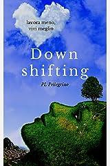 Downshifting: come praticare Downshifting e decrescita felice, vivere semplice, decluttering, felicità, mindfulness, yoga, gioia di vivere, sopravvivere, ... Ritrovare la gioia di vivere, Ricominciare) Formato Kindle