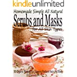Homemade Simple all Natural Scrubs and Masks: Make Healthy, Quick and Easy Recipes for Face and Body Exfoliating Scrubs with