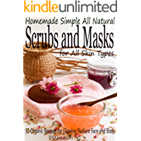 Homemade Simple all Natural Scrubs and Masks: Make Healthy, Quick and Easy Recipes for Face and Body Exfoliating Scrubs…