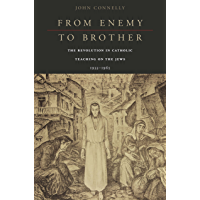 From Enemy to Brother: The Revolution in Catholic Teaching on the Jews, 1933–1965 (English Edition)