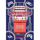 Storia dei videogiochi a fumetti. L'incredibile storia della rivoluzione del gioco elettronico