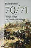 70/71. Preußens Triumph über das Kaiserreich Frankreich und die Folgen. Umfassende Gesamtdarstellung des Deutsch…