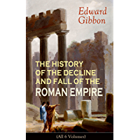 THE HISTORY OF THE DECLINE AND FALL OF THE ROMAN EMPIRE (All 6 Volumes): From the Height of the Roman Empire, the Age of…