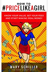 How to #Price Like A Girl: Know your value, set your fees and start making real money Kindle Edition