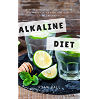 Alkaline diet: Step By Step Guide to adopt Alkaline Diet immediately & Keep Your Acidity Levels balanced: A Complete…